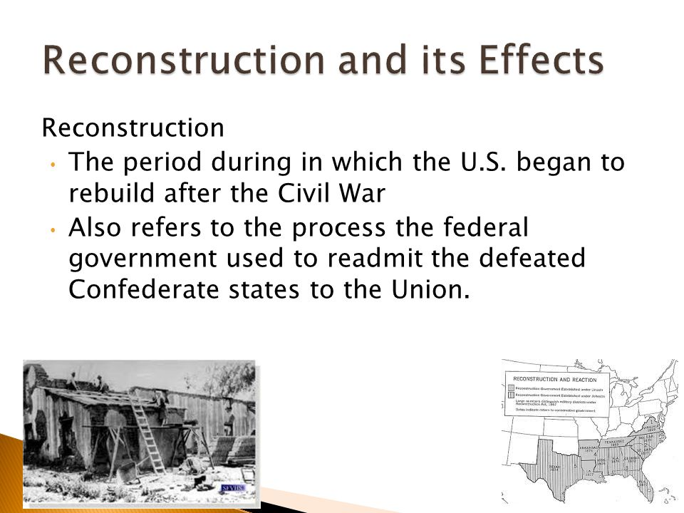 Reconstruction The period during in which the U.S. began to rebuild after the Civil War Also refers to the process the federal government used to read