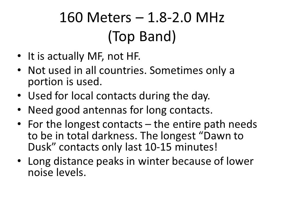 160 Meters – 1.8-2.0 MHz (Top Band) It is actually MF, not HF. Not used in all countries. Sometimes only a portion is used. Used for local contacts du
