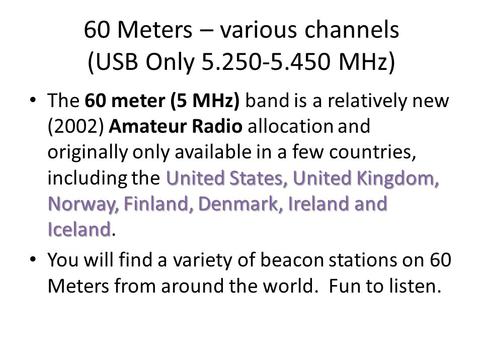 60 Meters – various channels (USB Only 5.250-5.450 MHz) United States, United Kingdom, Norway, Finland, Denmark, Ireland and Iceland The 60 meter (5 M