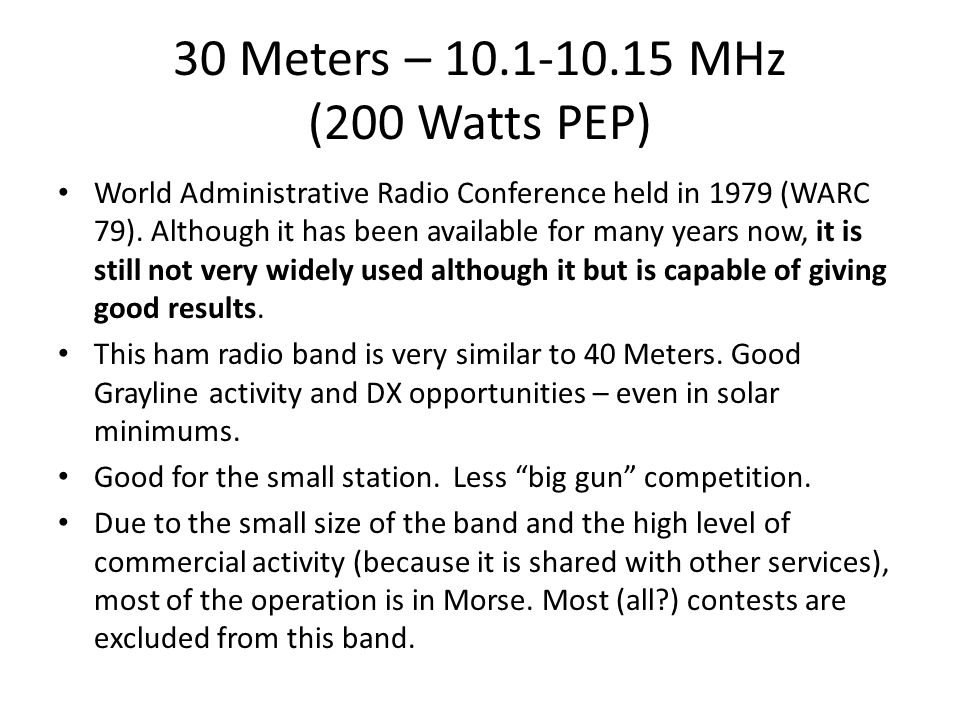 30 Meters – 10.1-10.15 MHz (200 Watts PEP) World Administrative Radio Conference held in 1979 (WARC 79). Although it has been available for many years