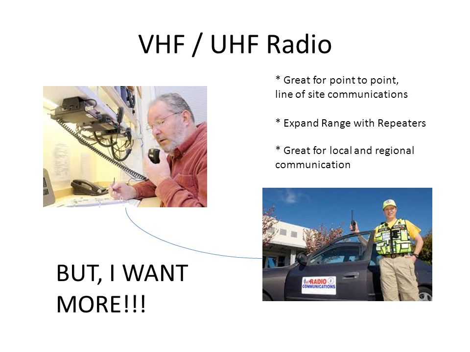 VHF / UHF Radio * Great for point to point, line of site communications * Expand Range with Repeaters * Great for local and regional communication BUT