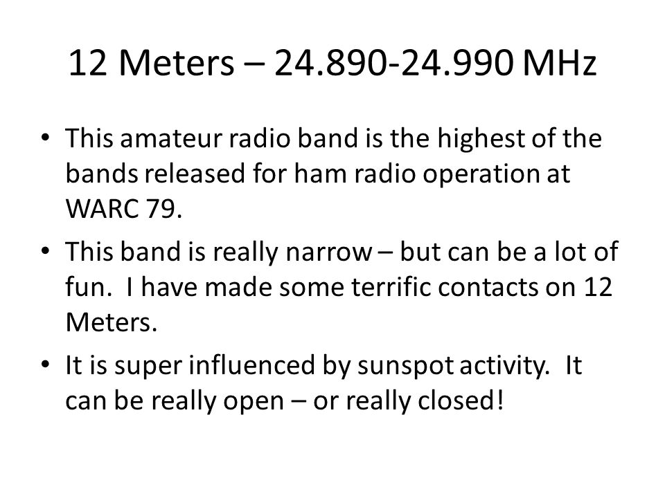 12 Meters – 24.890-24.990 MHz This amateur radio band is the highest of the bands released for ham radio operation at WARC 79. This band is really nar