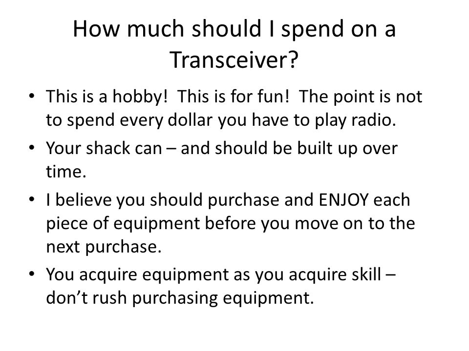 How much should I spend on a Transceiver? This is a hobby! This is for fun! The point is not to spend every dollar you have to play radio. Your shack