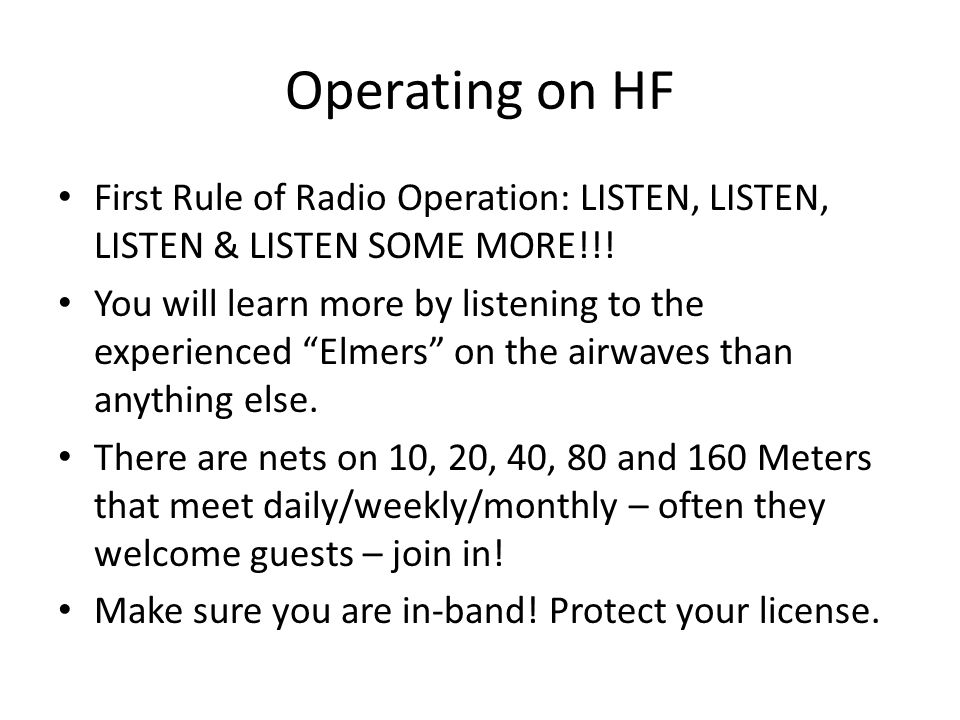 "Operating on HF First Rule of Radio Operation: LISTEN, LISTEN, LISTEN & LISTEN SOME MORE!!! You will learn more by listening to the experienced ""Elmer"