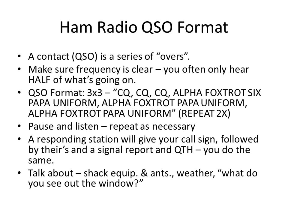 "Ham Radio QSO Format A contact (QSO) is a series of ""overs"". Make sure frequency is clear – you often only hear HALF of what's going on. QSO Format: 3"