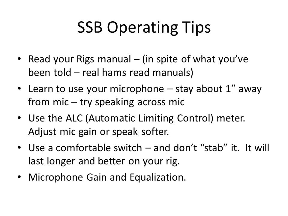 "SSB Operating Tips Read your Rigs manual – (in spite of what you've been told – real hams read manuals) Learn to use your microphone – stay about 1"" a"