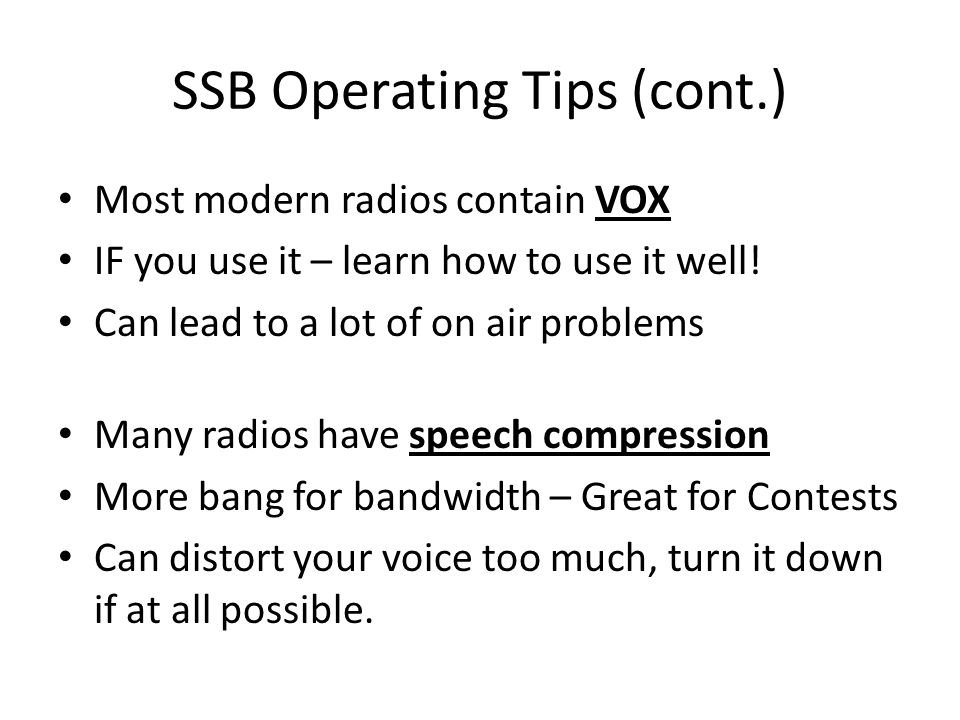 SSB Operating Tips (cont.) Most modern radios contain VOX IF you use it – learn how to use it well! Can lead to a lot of on air problems Many radios h