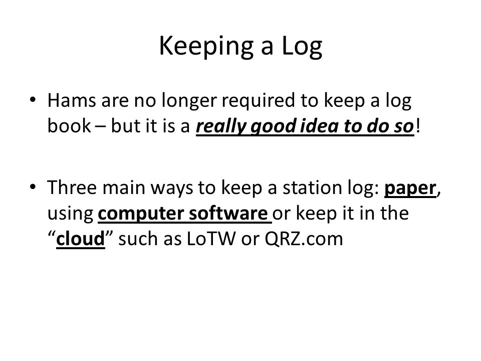 Keeping a Log Hams are no longer required to keep a log book – but it is a really good idea to do so! Three main ways to keep a station log: paper, us