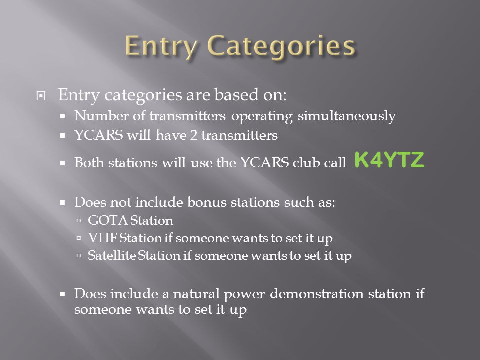  Entry categories are based on:  Number of transmitters operating simultaneously  YCARS will have 2 transmitters  Both stations will use the YCARS club call K4YTZ  Does not include bonus stations such as:  GOTA Station  VHF Station if someone wants to set it up  Satellite Station if someone wants to set it up  Does include a natural power demonstration station if someone wants to set it up
