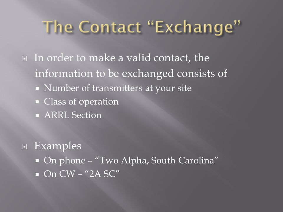  In order to make a valid contact, the information to be exchanged consists of  Number of transmitters at your site  Class of operation  ARRL Section  Examples  On phone – Two Alpha, South Carolina  On CW – 2A SC