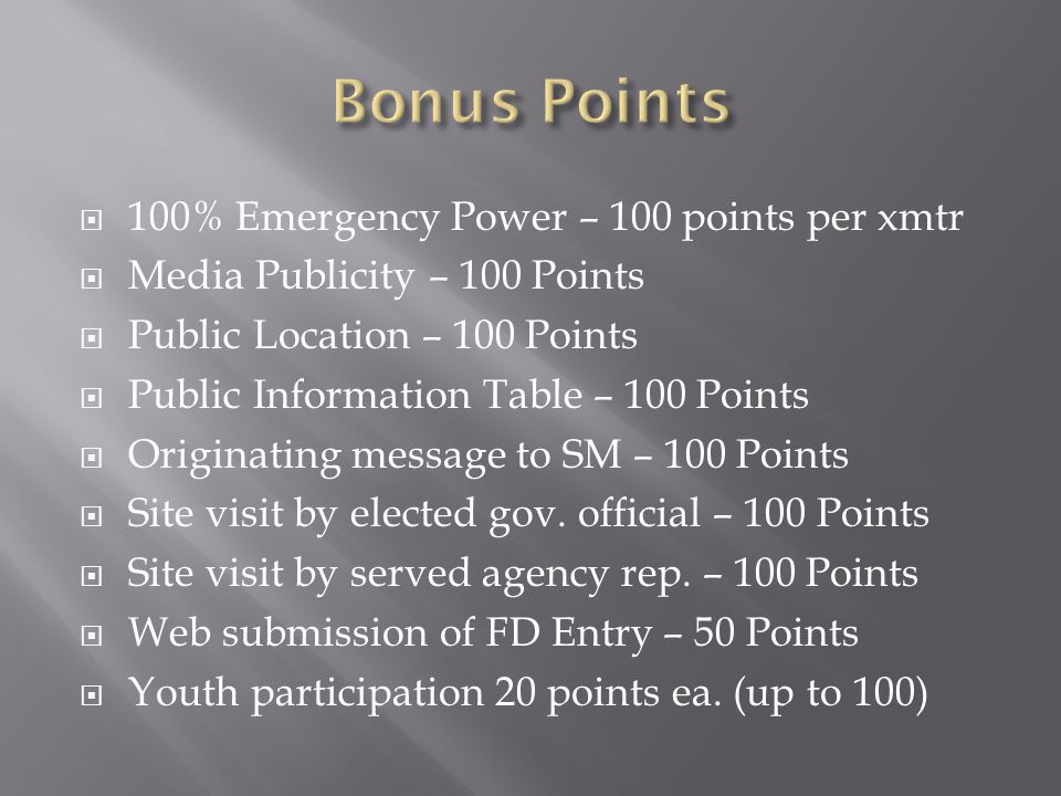  100% Emergency Power – 100 points per xmtr  Media Publicity – 100 Points  Public Location – 100 Points  Public Information Table – 100 Points  Originating message to SM – 100 Points  Site visit by elected gov.