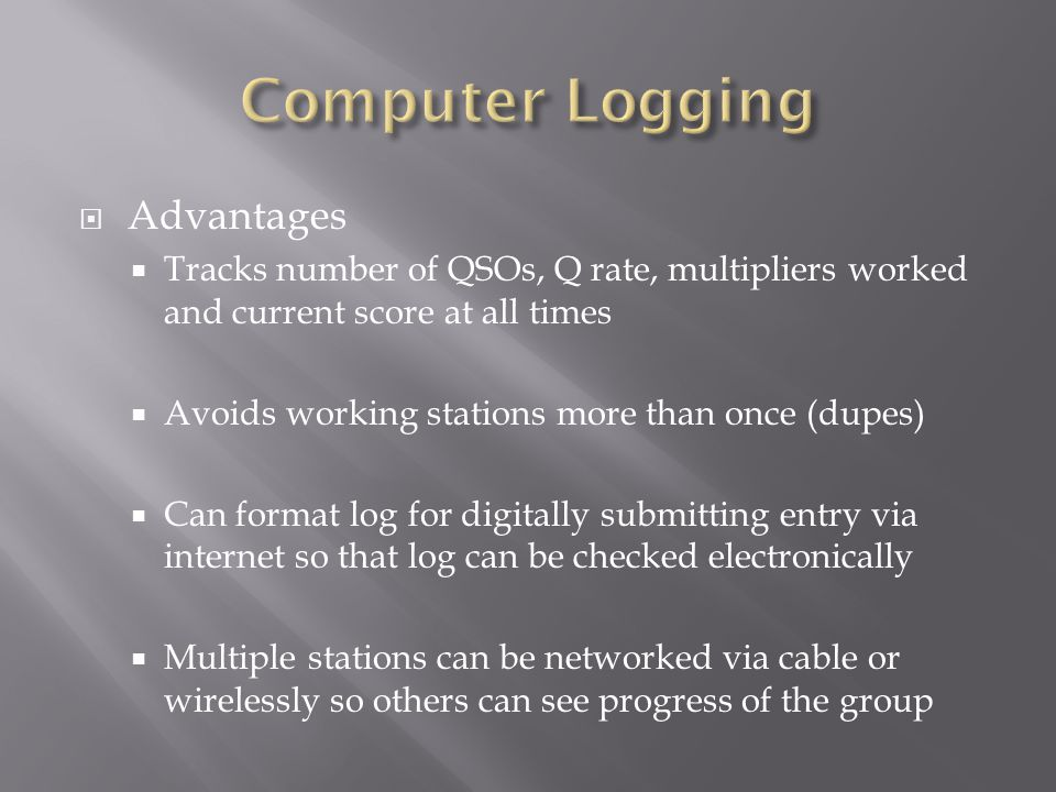  Advantages  Tracks number of QSOs, Q rate, multipliers worked and current score at all times  Avoids working stations more than once (dupes)  Can format log for digitally submitting entry via internet so that log can be checked electronically  Multiple stations can be networked via cable or wirelessly so others can see progress of the group