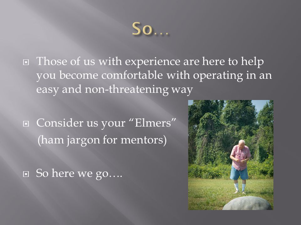  Those of us with experience are here to help you become comfortable with operating in an easy and non-threatening way  Consider us your Elmers (ham jargon for mentors)  So here we go….