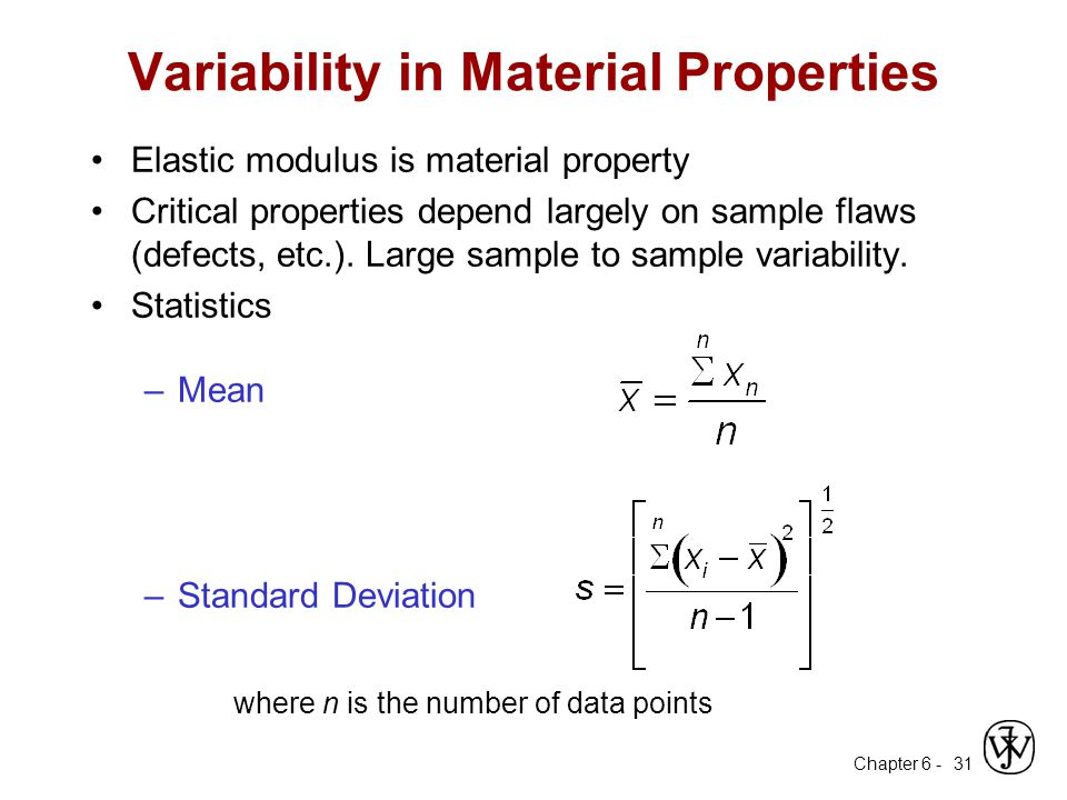 Chapter 6 - 31 Variability in Material Properties Elastic modulus is material property Critical properties depend largely on sample flaws (defects, et