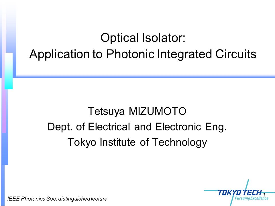 IEEE Photonics Soc. distinguished lecture 1 Tetsuya MIZUMOTO Dept. of Electrical and Electronic Eng. Tokyo Institute of Technology Optical Isolator: A