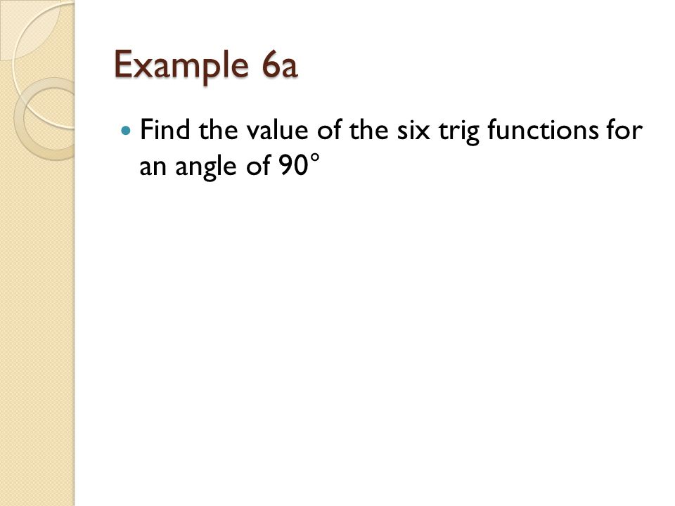 Example 6a Find the value of the six trig functions for an angle of 90°