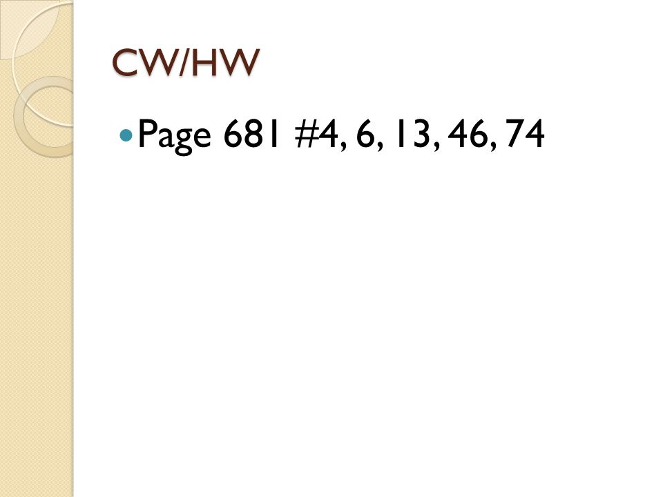 CW/HW Page 681 #4, 6, 13, 46, 74