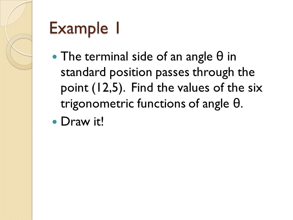 Example 1 The terminal side of an angle θ in standard position passes through the point (12,5).