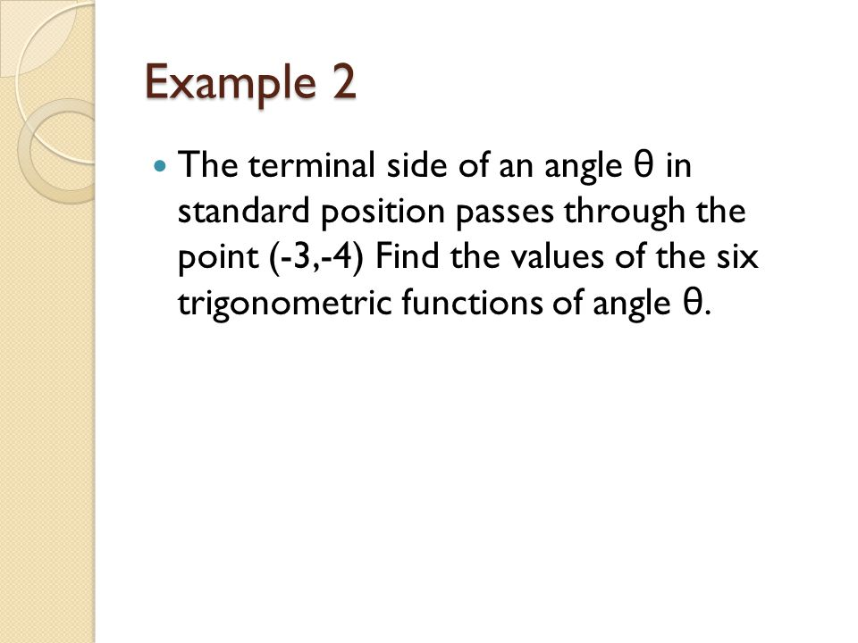 Example 2 The terminal side of an angle θ in standard position passes through the point (-3,-4) Find the values of the six trigonometric functions of angle θ.