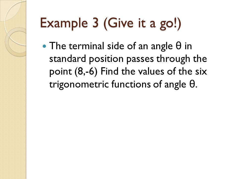Example 3 (Give it a go!) The terminal side of an angle θ in standard position passes through the point (8,-6) Find the values of the six trigonometric functions of angle θ.