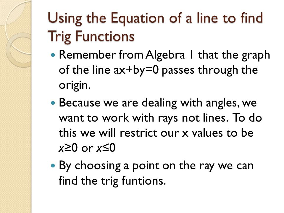 Using the Equation of a line to find Trig Functions Remember from Algebra 1 that the graph of the line ax+by=0 passes through the origin. Because we a