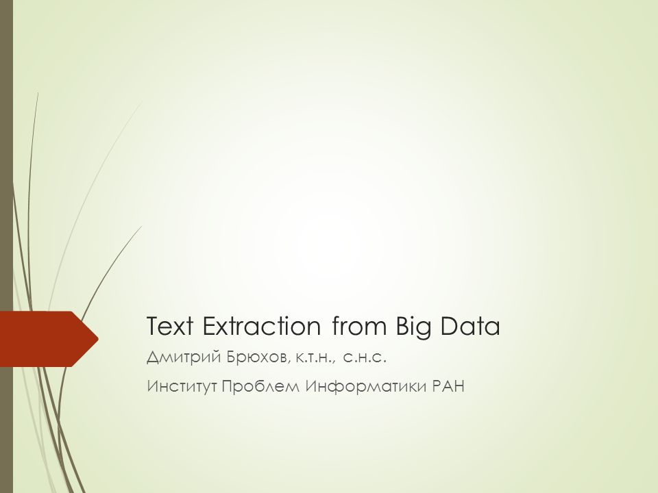 Text Extraction from Big Data Дмитрий Брюхов, к.т.н., с.н.с. Институт Проблем Информатики РАН