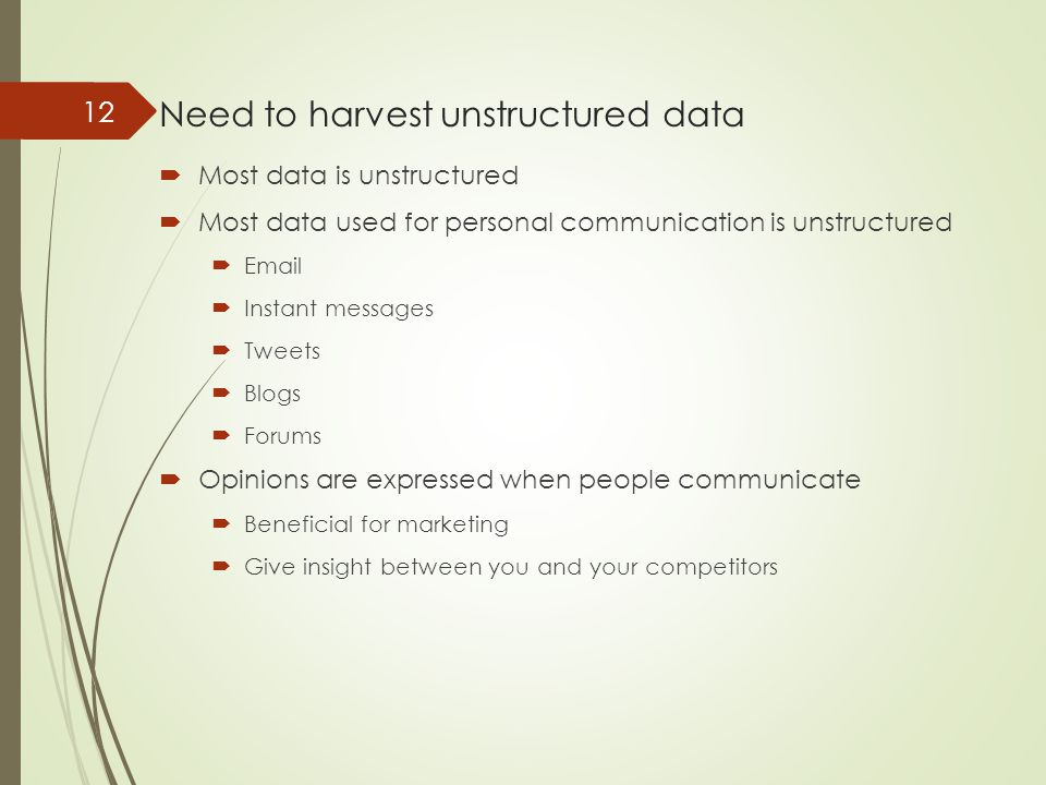 Need to harvest unstructured data  Most data is unstructured  Most data used for personal communication is unstructured  Email  Instant messages  Tweets  Blogs  Forums  Opinions are expressed when people communicate  Beneficial for marketing  Give insight between you and your competitors 12