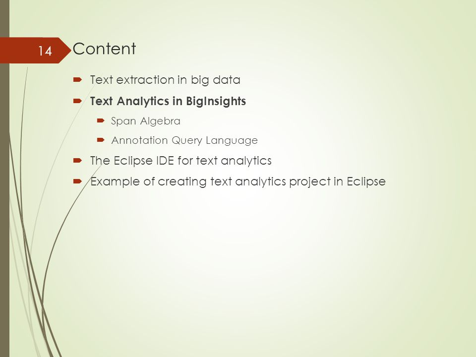 Content  Text extraction in big data  Text Analytics in BigInsights  Span Algebra  Annotation Query Language  The Eclipse IDE for text analytics  Example of creating text analytics project in Eclipse 14