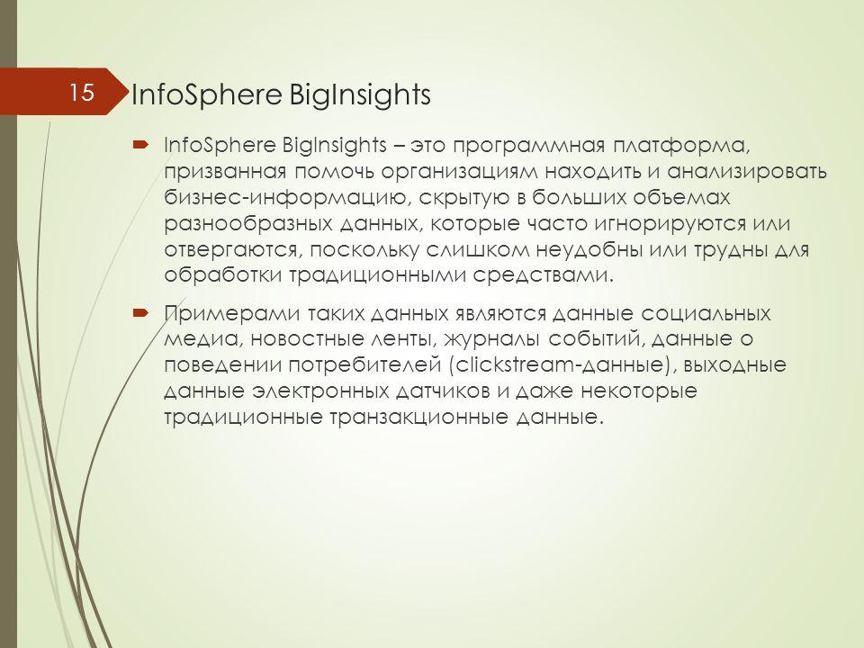 InfoSphere BigInsights  InfoSphere BigInsights – это программная платформа, призванная помочь организациям находить и анализировать бизнес-информацию, скрытую в больших объемах разнообразных данных, которые часто игнорируются или отвергаются, поскольку слишком неудобны или трудны для обработки традиционными средствами.
