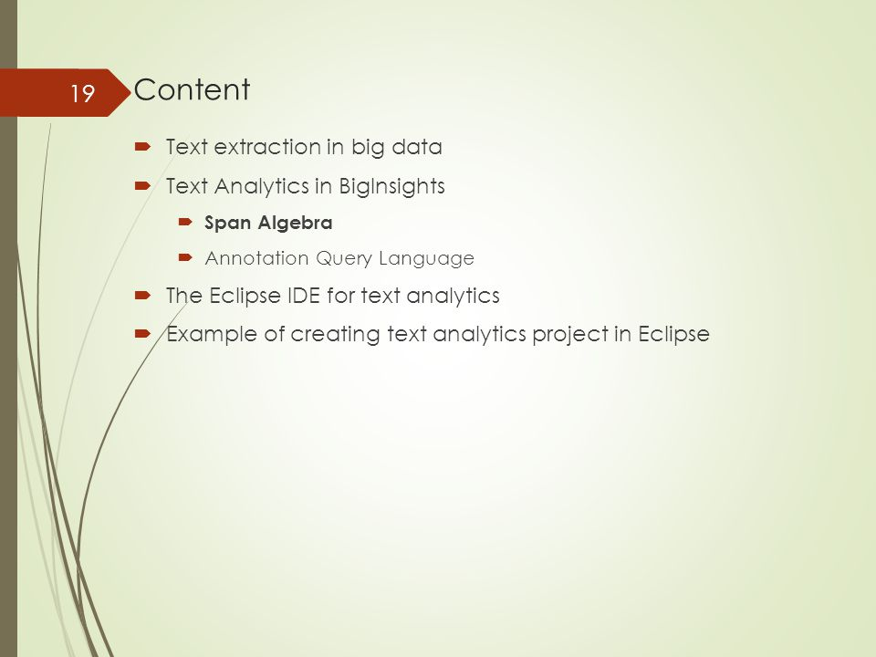 Content  Text extraction in big data  Text Analytics in BigInsights  Span Algebra  Annotation Query Language  The Eclipse IDE for text analytics  Example of creating text analytics project in Eclipse 19