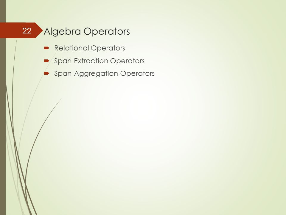 Algebra Operators  Relational Operators  Span Extraction Operators  Span Aggregation Operators 22