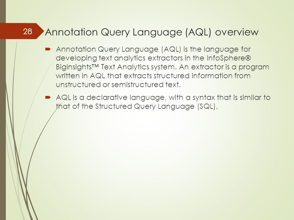 Annotation Query Language (AQL) overview  Annotation Query Language (AQL) is the language for developing text analytics extractors in the InfoSphere®