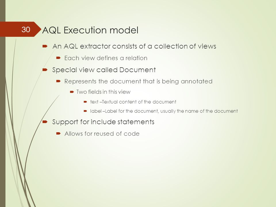 AQL Execution model  An AQL extractor consists of a collection of views  Each view defines a relation  Special view called Document  Represents th