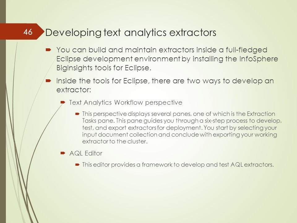 Developing text analytics extractors  You can build and maintain extractors inside a full-fledged Eclipse development environment by installing the InfoSphere BigInsights tools for Eclipse.