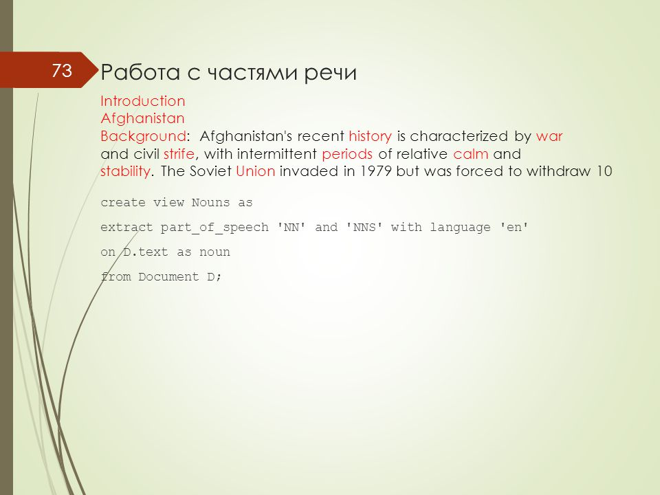 Работа с частями речи create view Nouns as extract part_of_speech NN and NNS with language en on D.text as noun from Document D; 73 Introduction Afghanistan Background: Afghanistan s recent history is characterized by war and civil strife, with intermittent periods of relative calm and stability.