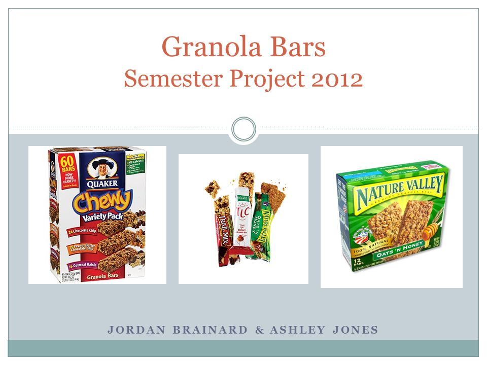 JORDAN BRAINARD & ASHLEY JONES Granola Bars Semester Project 2012