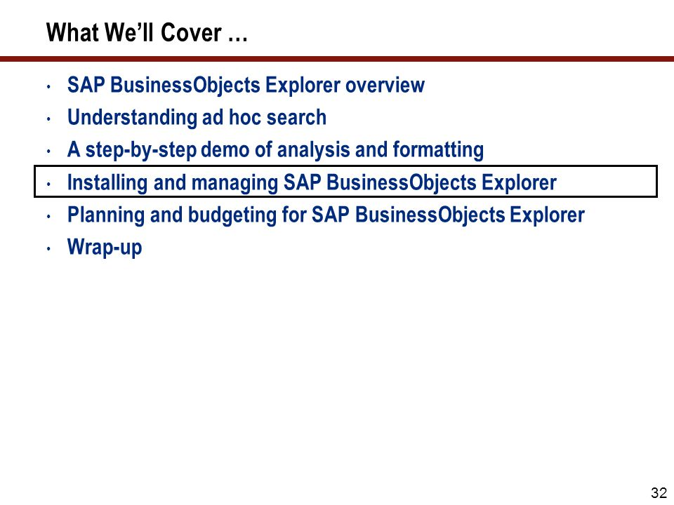 32 What We'll Cover … SAP BusinessObjects Explorer overview Understanding ad hoc search A step-by-step demo of analysis and formatting Installing and managing SAP BusinessObjects Explorer Planning and budgeting for SAP BusinessObjects Explorer Wrap-up