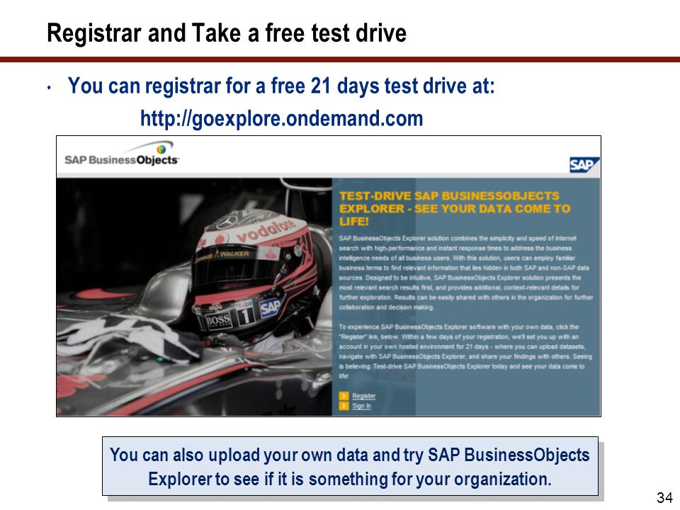 Registrar and Take a free test drive You can registrar for a free 21 days test drive at: http://goexplore.ondemand.com 34 You can also upload your own data and try SAP BusinessObjects Explorer to see if it is something for your organization.