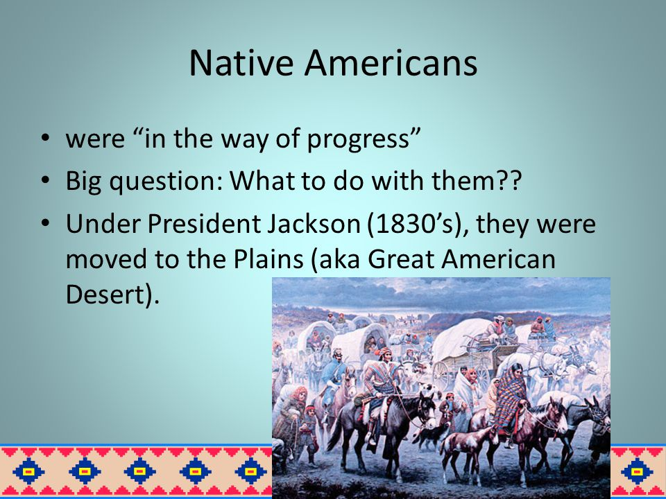 Native Americans were in the way of progress Big question: What to do with them?.