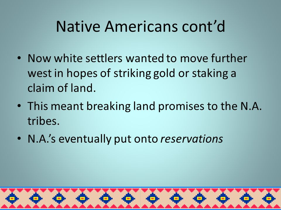 Native Americans cont'd Now white settlers wanted to move further west in hopes of striking gold or staking a claim of land.