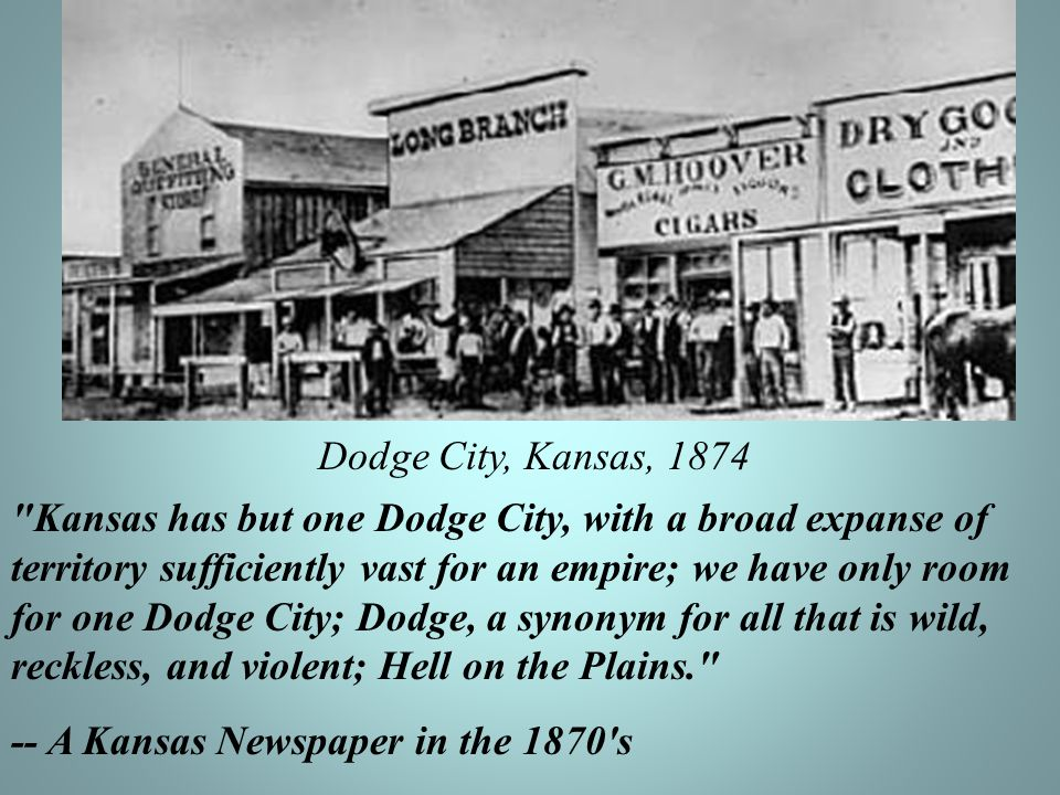 Dodge City, Kansas, 1874 Kansas has but one Dodge City, with a broad expanse of territory sufficiently vast for an empire; we have only room for one Dodge City; Dodge, a synonym for all that is wild, reckless, and violent; Hell on the Plains. -- A Kansas Newspaper in the 1870 s