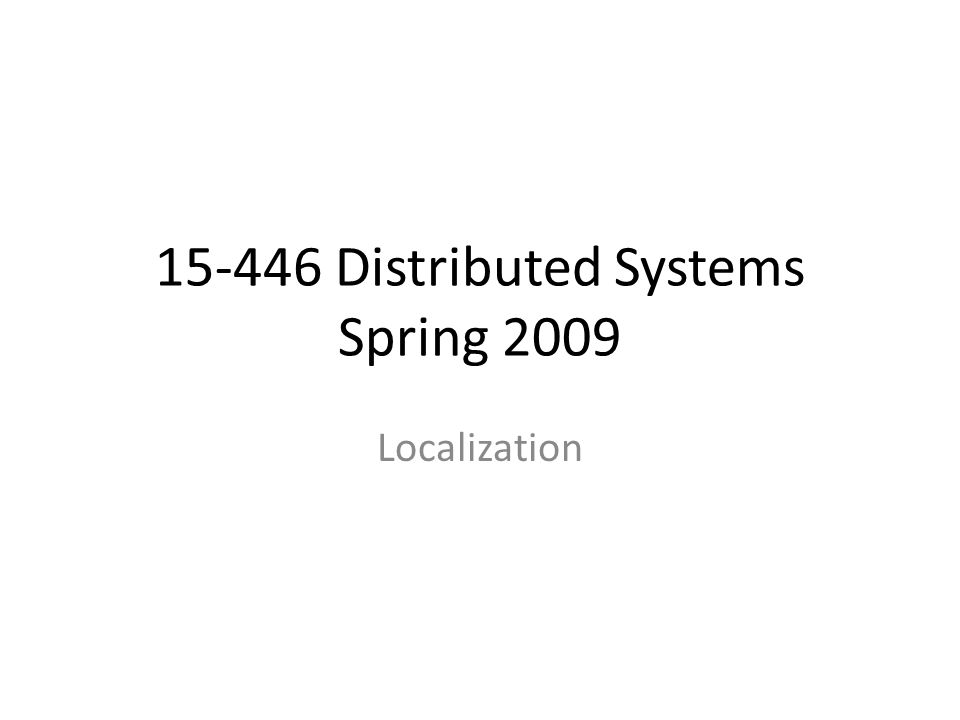 15-446 Distributed Systems Spring 2009 Localization