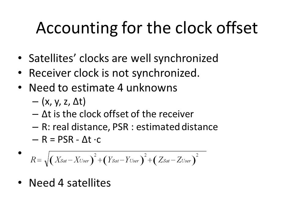 Accounting for the clock offset Satellites' clocks are well synchronized Receiver clock is not synchronized.