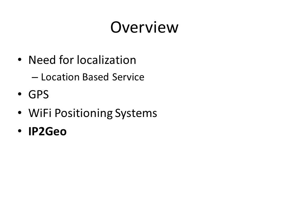 Overview Need for localization – Location Based Service GPS WiFi Positioning Systems IP2Geo