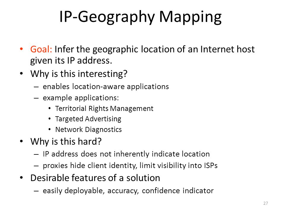 27 IP-Geography Mapping Goal: Infer the geographic location of an Internet host given its IP address.