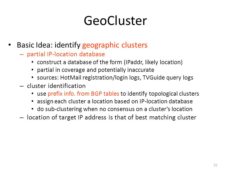 32 GeoCluster Basic Idea: identify geographic clusters – partial IP-location database construct a database of the form (IPaddr, likely location) partial in coverage and potentially inaccurate sources: HotMail registration/login logs, TVGuide query logs – cluster identification use prefix info.