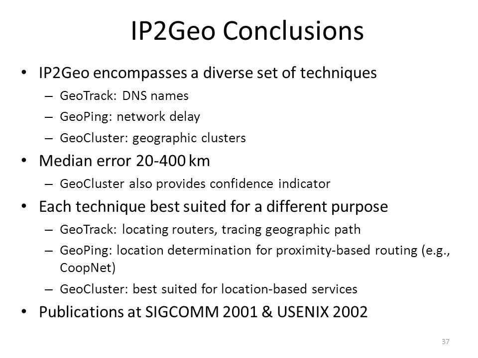 37 IP2Geo Conclusions IP2Geo encompasses a diverse set of techniques – GeoTrack: DNS names – GeoPing: network delay – GeoCluster: geographic clusters Median error 20-400 km – GeoCluster also provides confidence indicator Each technique best suited for a different purpose – GeoTrack: locating routers, tracing geographic path – GeoPing: location determination for proximity-based routing (e.g., CoopNet) – GeoCluster: best suited for location-based services Publications at SIGCOMM 2001 & USENIX 2002