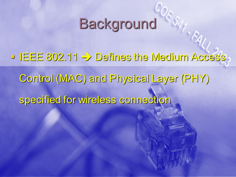 Background  IEEE 802.11  Defines the Medium Access Control (MAC) and Physical Layer (PHY) specified for wireless connection