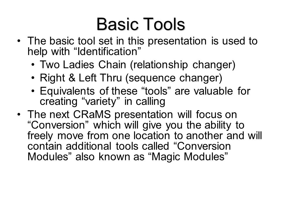 Basic Tools The basic tool set in this presentation is used to help with Identification Two Ladies Chain (relationship changer) Right & Left Thru (sequence changer) Equivalents of these tools are valuable for creating variety in calling The next CRaMS presentation will focus on Conversion which will give you the ability to freely move from one location to another and will contain additional tools called Conversion Modules also known as Magic Modules