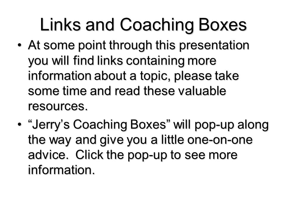 Links and Coaching Boxes At some point through this presentation you will find links containing more information about a topic, please take some time and read these valuable resources.At some point through this presentation you will find links containing more information about a topic, please take some time and read these valuable resources.